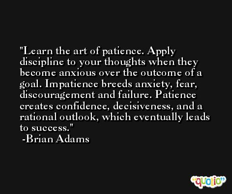 Learn the art of patience. Apply discipline to your thoughts when they become anxious over the outcome of a goal. Impatience breeds anxiety, fear, discouragement and failure. Patience creates confidence, decisiveness, and a rational outlook, which eventually leads to success. -Brian Adams