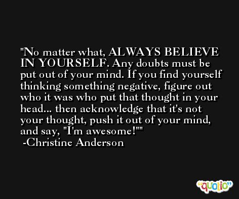 No matter what, ALWAYS BELIEVE IN YOURSELF. Any doubts must be put out of your mind. If you find yourself thinking something negative, figure out who it was who put that thought in your head... then acknowledge that it's not your thought, push it out of your mind, and say, 'I'm awesome!' -Christine Anderson