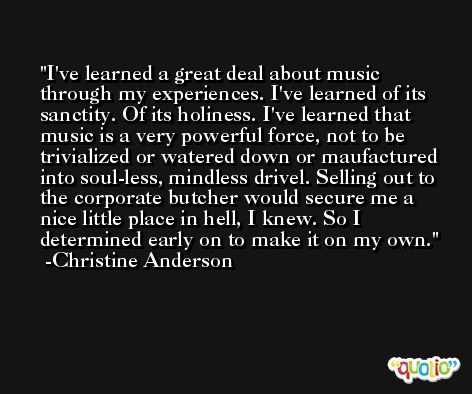 I've learned a great deal about music through my experiences. I've learned of its sanctity. Of its holiness. I've learned that music is a very powerful force, not to be trivialized or watered down or maufactured into soul-less, mindless drivel. Selling out to the corporate butcher would secure me a nice little place in hell, I knew. So I determined early on to make it on my own. -Christine Anderson