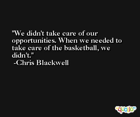 We didn't take care of our opportunities. When we needed to take care of the basketball, we didn't. -Chris Blackwell