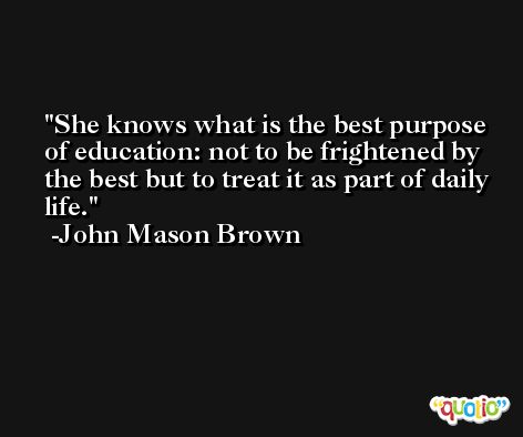 She knows what is the best purpose of education: not to be frightened by the best but to treat it as part of daily life. -John Mason Brown