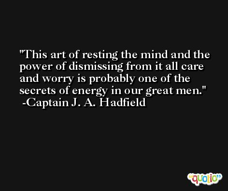 This art of resting the mind and the power of dismissing from it all care and worry is probably one of the secrets of energy in our great men. -Captain J. A. Hadfield