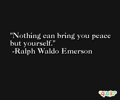 Nothing can bring you peace but yourself. -Ralph Waldo Emerson