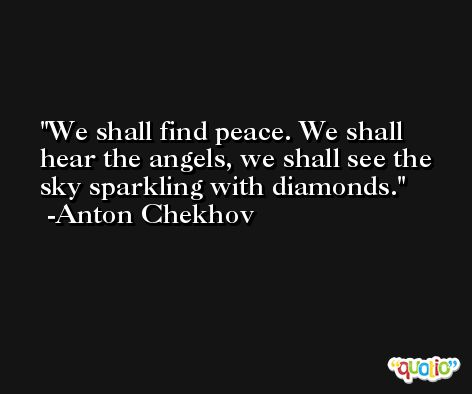 We shall find peace. We shall hear the angels, we shall see the sky sparkling with diamonds. -Anton Chekhov