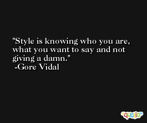 Style is knowing who you are, what you want to say and not giving a damn. -Gore Vidal