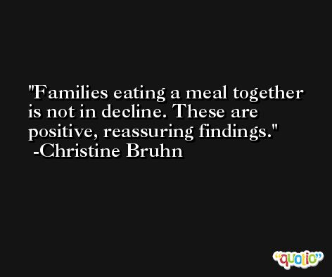 Families eating a meal together is not in decline. These are positive, reassuring findings. -Christine Bruhn