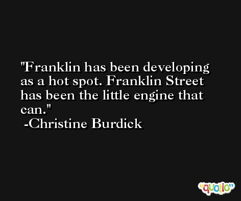 Franklin has been developing as a hot spot. Franklin Street has been the little engine that can. -Christine Burdick