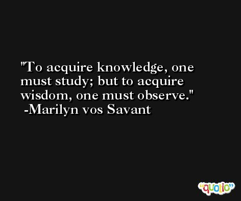 To acquire knowledge, one must study; but to acquire wisdom, one must observe. -Marilyn vos Savant