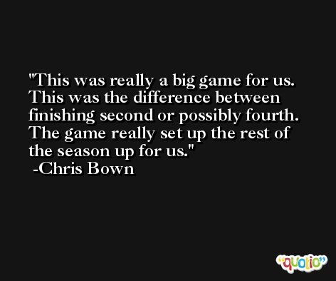 This was really a big game for us. This was the difference between finishing second or possibly fourth. The game really set up the rest of the season up for us. -Chris Bown