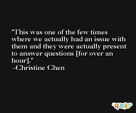 This was one of the few times where we actually had an issue with them and they were actually present to answer questions [for over an hour]. -Christine Chen