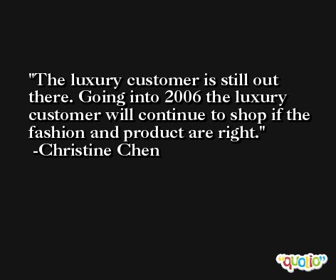 The luxury customer is still out there. Going into 2006 the luxury customer will continue to shop if the fashion and product are right. -Christine Chen