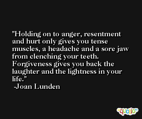 Holding on to anger, resentment and hurt only gives you tense muscles, a headache and a sore jaw from clenching your teeth. Forgiveness gives you back the laughter and the lightness in your life. -Joan Lunden