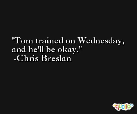Tom trained on Wednesday, and he'll be okay. -Chris Breslan