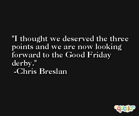 I thought we deserved the three points and we are now looking forward to the Good Friday derby. -Chris Breslan