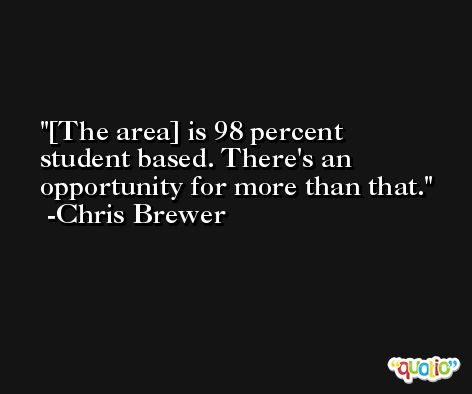 [The area] is 98 percent student based. There's an opportunity for more than that. -Chris Brewer