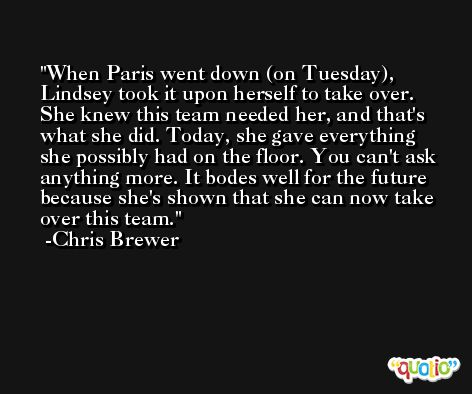 When Paris went down (on Tuesday), Lindsey took it upon herself to take over. She knew this team needed her, and that's what she did. Today, she gave everything she possibly had on the floor. You can't ask anything more. It bodes well for the future because she's shown that she can now take over this team. -Chris Brewer