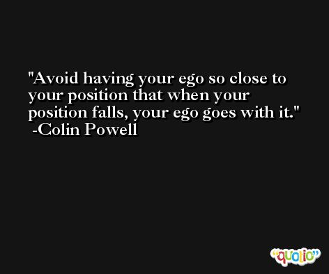 Avoid having your ego so close to your position that when your position falls, your ego goes with it. -Colin Powell