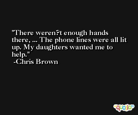 There weren?t enough hands there, ... The phone lines were all lit up. My daughters wanted me to help. -Chris Brown