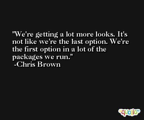 We're getting a lot more looks. It's not like we're the last option. We're the first option in a lot of the packages we run. -Chris Brown