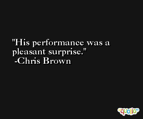 His performance was a pleasant surprise. -Chris Brown