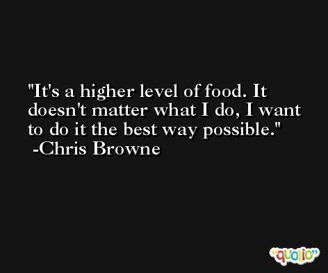 It's a higher level of food. It doesn't matter what I do, I want to do it the best way possible. -Chris Browne