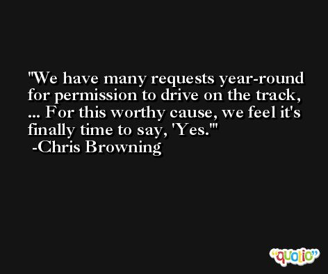 We have many requests year-round for permission to drive on the track, ... For this worthy cause, we feel it's finally time to say, 'Yes.' -Chris Browning