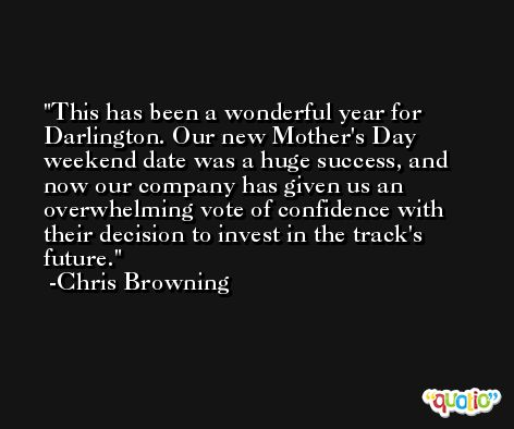 This has been a wonderful year for Darlington. Our new Mother's Day weekend date was a huge success, and now our company has given us an overwhelming vote of confidence with their decision to invest in the track's future. -Chris Browning