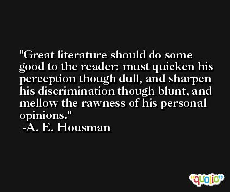 Great literature should do some good to the reader: must quicken his perception though dull, and sharpen his discrimination though blunt, and mellow the rawness of his personal opinions. -A. E. Housman