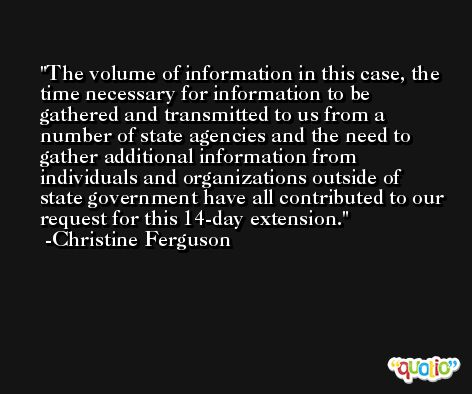 The volume of information in this case, the time necessary for information to be gathered and transmitted to us from a number of state agencies and the need to gather additional information from individuals and organizations outside of state government have all contributed to our request for this 14-day extension. -Christine Ferguson