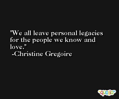 We all leave personal legacies for the people we know and love. -Christine Gregoire