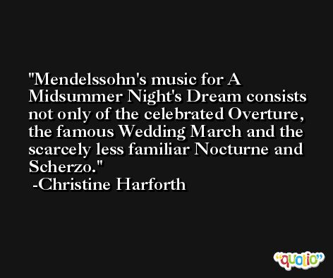 Mendelssohn's music for A Midsummer Night's Dream consists not only of the celebrated Overture, the famous Wedding March and the scarcely less familiar Nocturne and Scherzo. -Christine Harforth