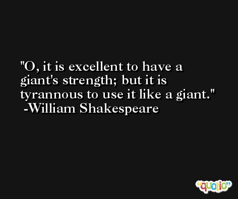 O, it is excellent to have a giant's strength; but it is tyrannous to use it like a giant. -William Shakespeare