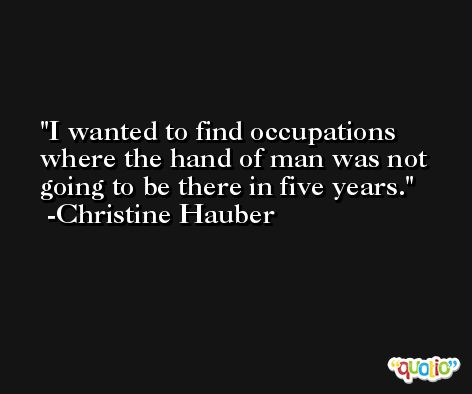 I wanted to find occupations where the hand of man was not going to be there in five years. -Christine Hauber