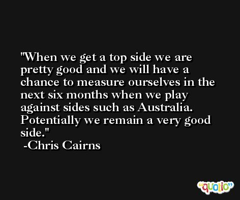 When we get a top side we are pretty good and we will have a chance to measure ourselves in the next six months when we play against sides such as Australia. Potentially we remain a very good side. -Chris Cairns