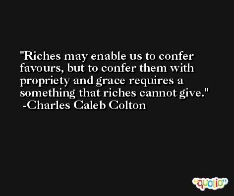 Riches may enable us to confer favours, but to confer them with propriety and grace requires a something that riches cannot give. -Charles Caleb Colton