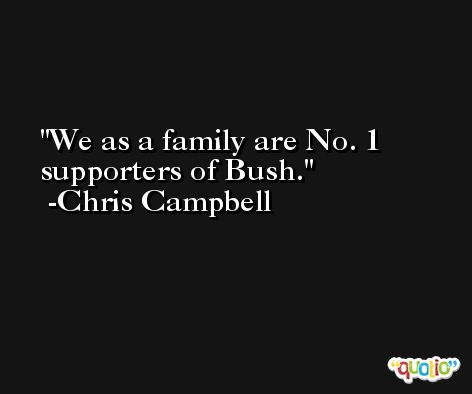 We as a family are No. 1 supporters of Bush. -Chris Campbell