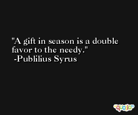 A gift in season is a double favor to the needy. -Publilius Syrus