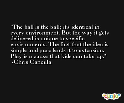 The ball is the ball; it's identical in every environment. But the way it gets delivered is unique to specific environments. The fact that the idea is simple and pure lends it to extension. Play is a cause that kids can take up. -Chris Cancilla