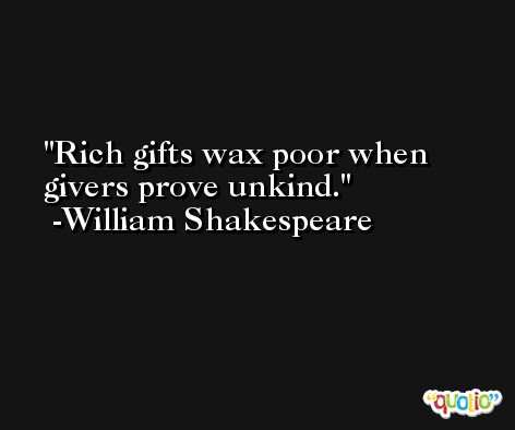 Rich gifts wax poor when givers prove unkind. -William Shakespeare