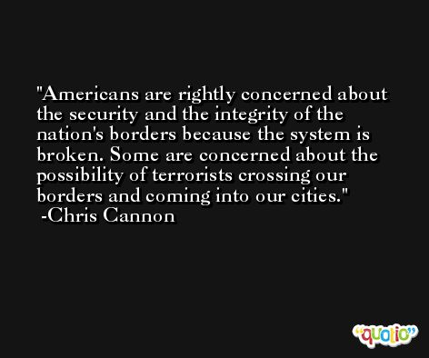 Americans are rightly concerned about the security and the integrity of the nation's borders because the system is broken. Some are concerned about the possibility of terrorists crossing our borders and coming into our cities. -Chris Cannon