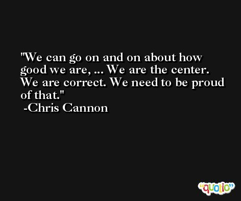 We can go on and on about how good we are, ... We are the center. We are correct. We need to be proud of that. -Chris Cannon