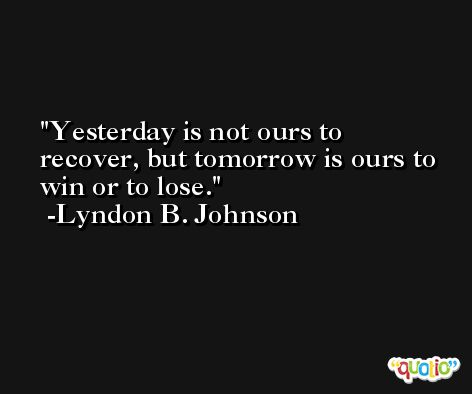 Yesterday is not ours to recover, but tomorrow is ours to win or to lose. -Lyndon B. Johnson