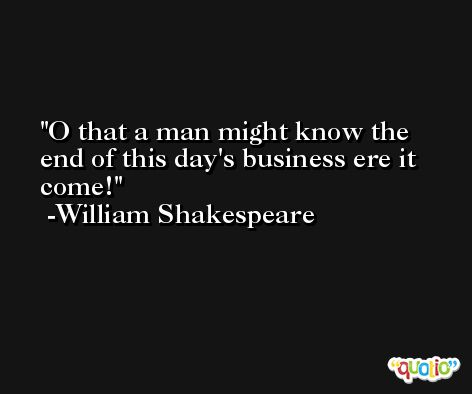 O that a man might know the end of this day's business ere it come! -William Shakespeare