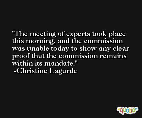 The meeting of experts took place this morning, and the commission was unable today to show any clear proof that the commission remains within its mandate. -Christine Lagarde