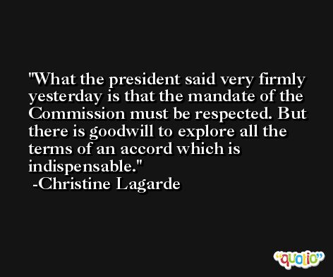What the president said very firmly yesterday is that the mandate of the Commission must be respected. But there is goodwill to explore all the terms of an accord which is indispensable. -Christine Lagarde