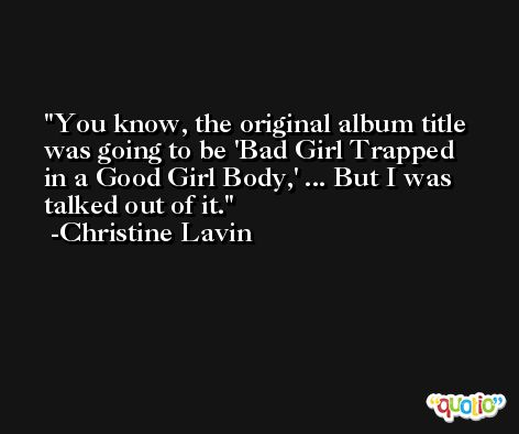 You know, the original album title was going to be 'Bad Girl Trapped in a Good Girl Body,' ... But I was talked out of it. -Christine Lavin