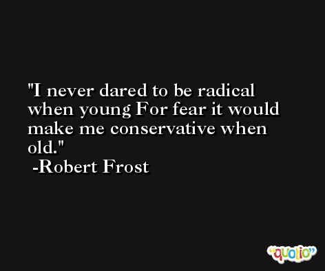 I never dared to be radical when young For fear it would make me conservative when old. -Robert Frost