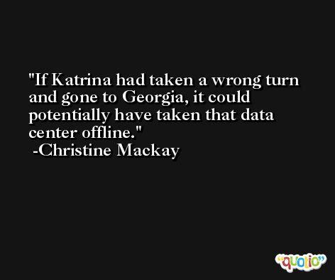 If Katrina had taken a wrong turn and gone to Georgia, it could potentially have taken that data center offline. -Christine Mackay
