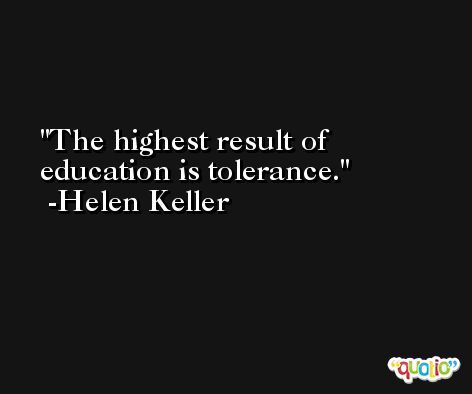 The highest result of education is tolerance. -Helen Keller