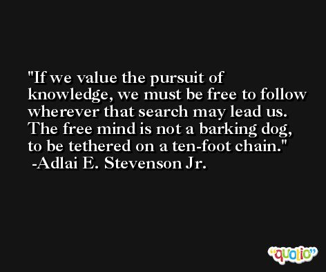 If we value the pursuit of knowledge, we must be free to follow wherever that search may lead us. The free mind is not a barking dog, to be tethered on a ten-foot chain. -Adlai E. Stevenson Jr.